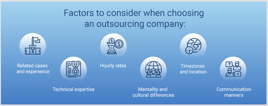 Factors to consider when choosing an outsourcing company: related cases and experience, technical expertise, hourly rates, mentality and cultural differences, timezones and location, communication manners